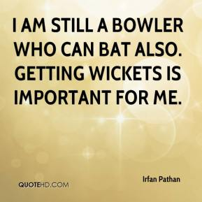 Irfan Pathan - I am still a bowler who can bat also. Getting wickets is important for me.
