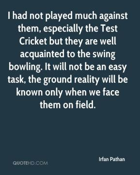 Irfan Pathan - I had not played much against them, especially the Test Cricket but they are well acquainted to the swing bowling. It will not be an easy task, the ground reality will be known only when we face them on field.