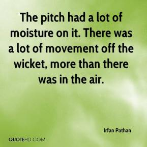 Irfan Pathan - The pitch had a lot of moisture on it. There was a lot of movement off the wicket, more than there was in the air.