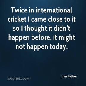 Irfan Pathan - Twice in international cricket I came close to it so I thought it didn't happen before, it might not happen today.