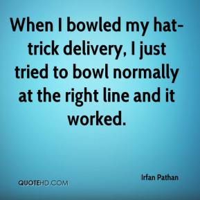 Irfan Pathan - When I bowled my hat-trick delivery, I just tried to bowl normally at the right line and it worked.