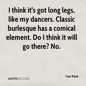 Ivan Kane - I think it's got long legs, like my dancers. Classic burlesque has a comical element. Do I think it will go there? No.