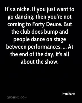 Ivan Kane - It's a niche. If you just want to go dancing, then you're not coming to Forty Deuce. But the club does bump and people dance on stage between performances, ... At the end of the day, it's all about the show.