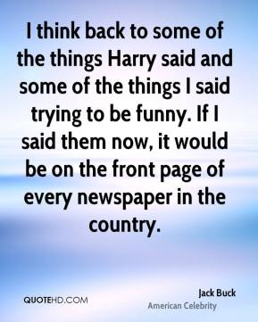 I think back to some of the things Harry said and some of the things I said trying to be funny. If I said them now, it would be on the front page of every newspaper in the country.