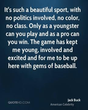 It's such a beautiful sport, with no politics involved, no color, no class. Only as a youngster can you play and as a pro can you win. The game has kept me young, involved and excited and for me to be up here with gems of baseball.