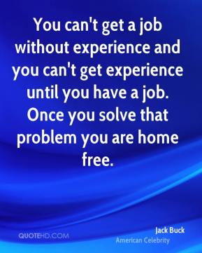 You can't get a job without experience and you can't get experience until you have a job. Once you solve that problem you are home free.