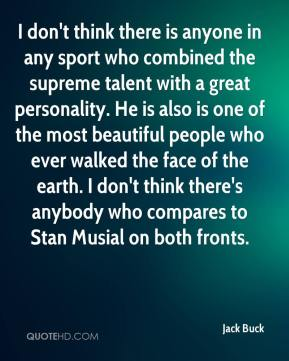 Jack Buck - I don't think there is anyone in any sport who combined the supreme talent with a great personality. He is also is one of the most beautiful people who ever walked the face of the earth. I don't think there's anybody who compares to Stan Musial on both fronts.