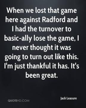 Jack Leasure - When we lost that game here against Radford and I had the turnover to basic-ally lose the game, I never thought it was going to turn out like this. I'm just thankful it has. It's been great.