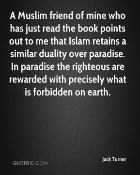 Jack Turner - A Muslim friend of mine who has just read the book points out to me that Islam retains a similar duality over paradise. In paradise the righteous are rewarded with precisely what is forbidden on earth.