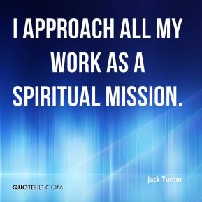 Jack Turner - I approach all my work as a spiritual mission.