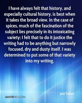 Jack Turner - I have always felt that history, and especially cultural history, is best when it takes the broad view. In the case of spices, much of the fascination of the subject lies precisely in its intoxicating variety; I felt that to do it justice the writing had to be anything but narrowly focused, dry and dusty itself. I was determined to put some of that variety into my writing.