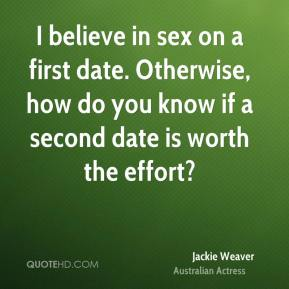 Jackie Weaver - I believe in sex on a first date. Otherwise, how do you know if a second date is worth the effort?