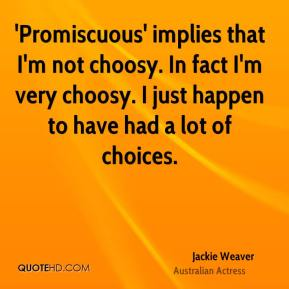 'Promiscuous' implies that I'm not choosy. In fact I'm very choosy. I just happen to have had a lot of choices.