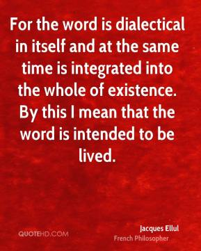 For the word is dialectical in itself and at the same time is integrated into the whole of existence. By this I mean that the word is intended to be lived.