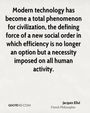 Jacques Ellul - Modern technology has become a total phenomenon for civilization, the defining force of a new social order in which efficiency is no longer an option but a necessity imposed on all human activity.