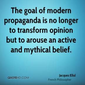 The goal of modern propaganda is no longer to transform opinion but to arouse an active and mythical belief.