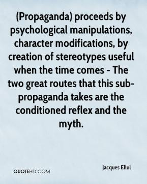 Jacques Ellul - (Propaganda) proceeds by psychological manipulations, character modifications, by creation of stereotypes useful when the time comes - The two great routes that this sub-propaganda takes are the conditioned reflex and the myth.