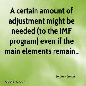 Jacques Santer - A certain amount of adjustment might be needed (to the IMF program) even if the main elements remain.