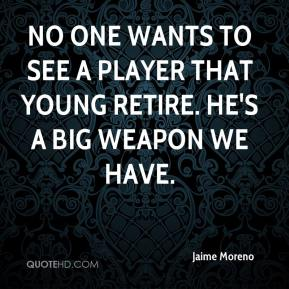 Jaime Moreno - No one wants to see a player that young retire. He's a big weapon we have.