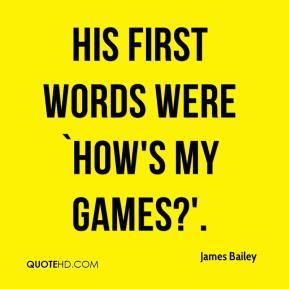 James Bailey - His first words were `How's my games?'.