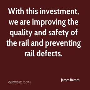 James Barnes - With this investment, we are improving the quality and safety of the rail and preventing rail defects.