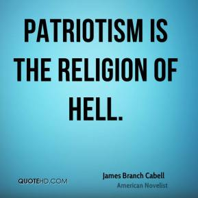 James Branch Cabell - Patriotism is the religion of hell.