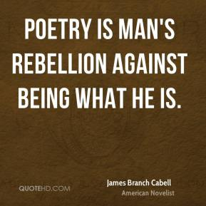 Poetry is man's rebellion against being what he is.