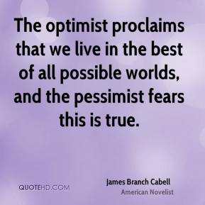 James Branch Cabell - The optimist proclaims that we live in the best of all possible worlds, and the pessimist fears this is true.