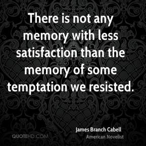 James Branch Cabell - There is not any memory with less satisfaction than the memory of some temptation we resisted.