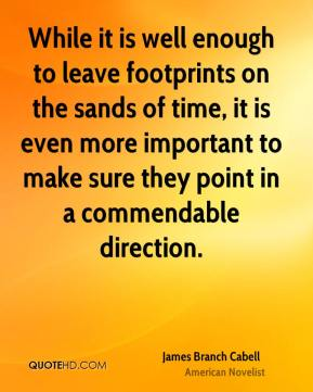 James Branch Cabell - While it is well enough to leave footprints on the sands of time, it is even more important to make sure they point in a commendable direction.