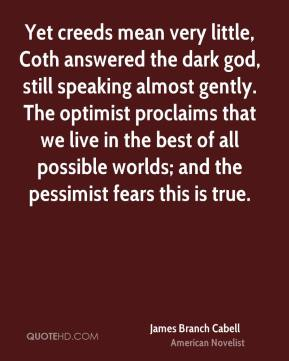 James Branch Cabell - Yet creeds mean very little, Coth answered the dark god, still speaking almost gently. The optimist proclaims that we live in the best of all possible worlds; and the pessimist fears this is true.