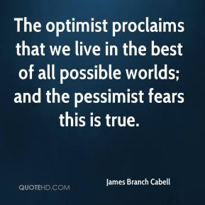James Branch Cabell - The optimist proclaims that we live in the best of all possible worlds; and the pessimist fears this is true.