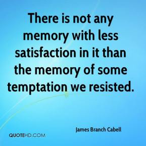 James Branch Cabell - There is not any memory with less satisfaction in it than the memory of some temptation we resisted.