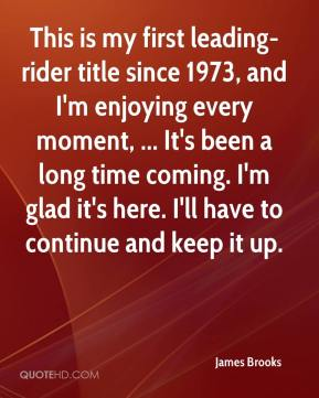 James Brooks - This is my first leading-rider title since 1973, and I'm enjoying every moment, ... It's been a long time coming. I'm glad it's here. I'll have to continue and keep it up.