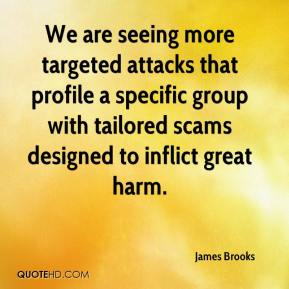 James Brooks - We are seeing more targeted attacks that profile a specific group with tailored scams designed to inflict great harm.
