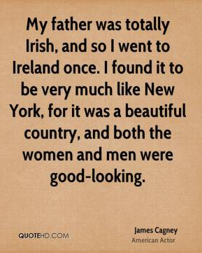 James Cagney - My father was totally Irish, and so I went to Ireland once. I found it to be very much like New York, for it was a beautiful country, and both the women and men were good-looking.