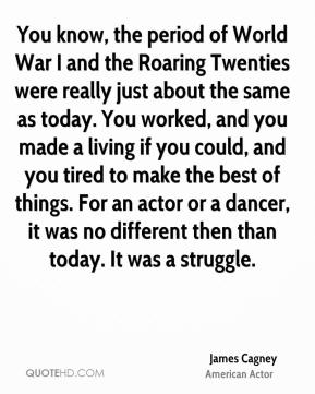 James Cagney - You know, the period of World War I and the Roaring Twenties were really just about the same as today. You worked, and you made a living if you could, and you tired to make the best of things. For an actor or a dancer, it was no different then than today. It was a struggle.
