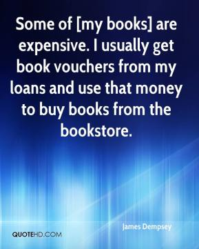 James Dempsey - Some of [my books] are expensive. I usually get book vouchers from my loans and use that money to buy books from the bookstore.