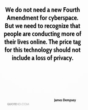 James Dempsey - We do not need a new Fourth Amendment for cyberspace. But we need to recognize that people are conducting more of their lives online. The price tag for this technology should not include a loss of privacy.