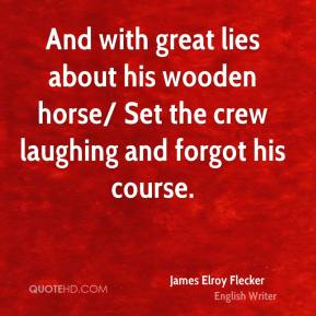 And with great lies about his wooden horse/ Set the crew laughing and forgot his course.