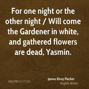 James Elroy Flecker - For one night or the other night / Will come the Gardener in white, and gathered flowers are dead, Yasmin.