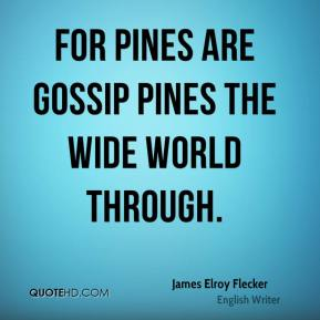 For pines are gossip pines the wide world through.