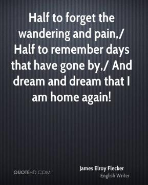 Half to forget the wandering and pain,/ Half to remember days that have gone by,/ And dream and dream that I am home again!