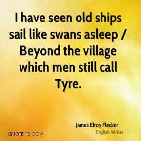 I have seen old ships sail like swans asleep / Beyond the village which men still call Tyre.