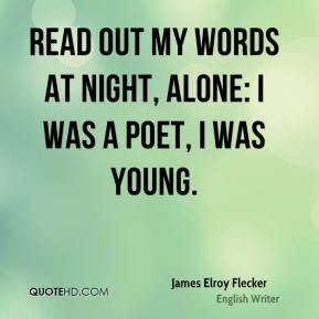 Read out my words at night, alone: I was a poet, I was young.