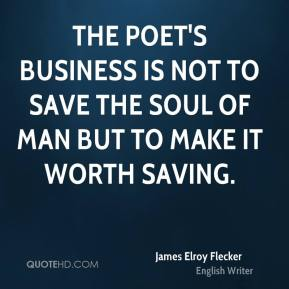 The poet's business is not to save the soul of man but to make it worth saving.