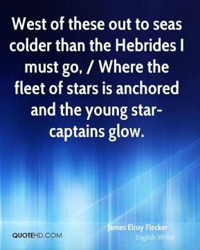 West of these out to seas colder than the Hebrides I must go, / Where the fleet of stars is anchored and the young star-captains glow.