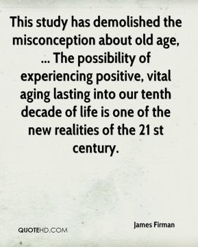 James Firman - This study has demolished the misconception about old age, ... The possibility of experiencing positive, vital aging lasting into our tenth decade of life is one of the new realities of the 21 st century.