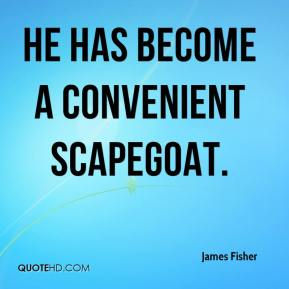 James Fisher - He has become a convenient scapegoat.