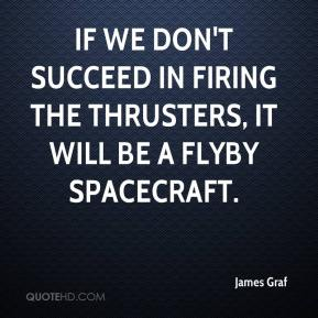 James Graf - If we don't succeed in firing the thrusters, it will be a flyby spacecraft.